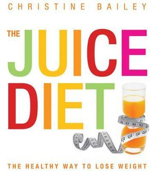 The Juice Diet : The Healthy Way to Lose Weight - Christine Bailey