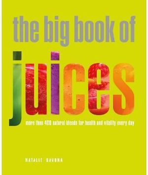 The Big Book of Juices : More Than 400 Natural Blends for Health and Vitality Every Day - Natalie Savona