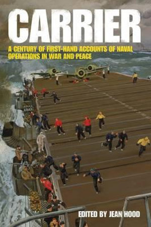 Carrier : A Century of First-Hand Accounts of Naval Operations in War and Peace - Jean Hood