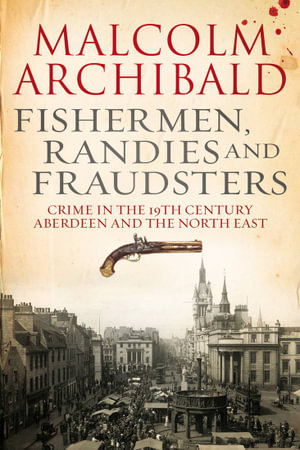 Fishermen, Randies and Fraudsters : Crime in the 19th Century Aberdeen and the North East - Malcolm Archibald