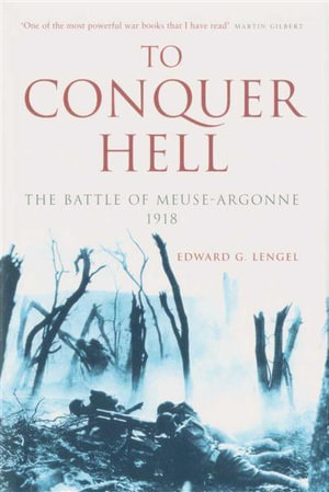 To Conquer Hell : The Battle of Meuse-Argonne 1918 - Edward G. Lengel