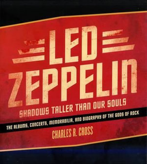 Led Zeppelin :  Shadows Taller Than Our Souls - The Albums, Concerts, Memorabilia and Biography of the Gods of Rock - Charles Cross