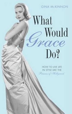 What Would Grace Do? : How to Live Life in Style Like the Princess of Hollywood - Gina McKinnon
