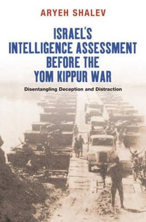 Israel's Intelligence Assessment Before the Yom Kippur War : Disentangling Deception & Distreaction - Aryeh Shalev
