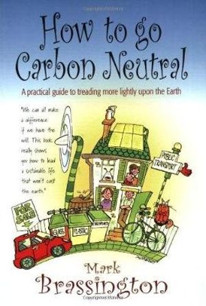 How to Go Carbon Neutral : A Practical Guide to Treading More Lightly Upon the Earth - Mark Brassington