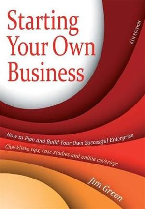 Starting Your Own Business: How to Plan and Build Your Own Enterprise - Checklists, Tips, Case Studies and Online Coverage Jim Green