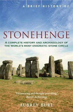 A Brief History of Stonehenge : A Complete History And Archaeology Of The World's Most Enigmatc Stone Circle - Aubrey Burl