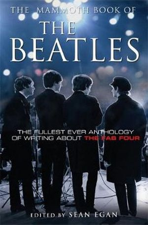 Mammoth Book Of The Beatles : The Fullest Ever Anthology of Writing About the Fab Four - Sean Egan