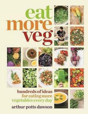 Eat More Veg : Hundreds of Ideas for Eating More Vegetables Every Day - Arthur Potts Dawson