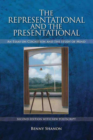 The Representational and the Presentational : An Essay on Cognition and the Study of Mind - Benny Shanon
