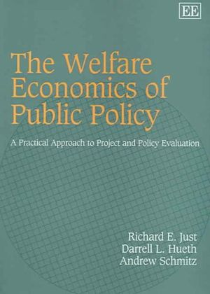 The Welfare Economics of Public Policy: A Practical Approach to Project and Policy Evaluation Andrew Schmitz, Darrell L. Hueth, Richard E. Just