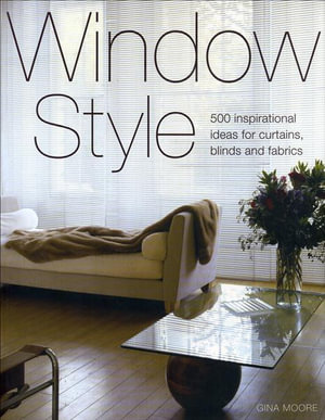 Window Style : 500 Inspirational Ideas For Curatins, Blinds and Fabrics - Gina Moore