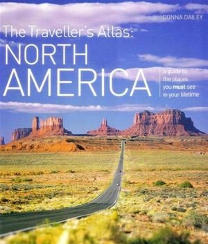 Traveller's Atlas : North America : A Guide to the Places You Must See in Your Lifetime - Donna Dailey