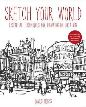 Sketch Your World : Drawing techniques for great results on the go - James Hobbs