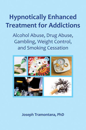 Hypnotically Enhanced Treatment for Addictions : Alcohol Abuse, Drug Abuse, Gambling, Weight Control and Smoking Cessation - Joseph Tramontana