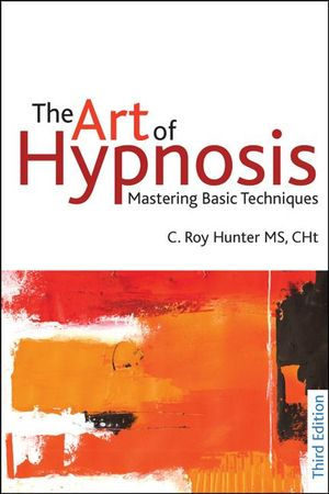 The Art of Hypnosis : Mastering Basic Techniques: Third edition - C.  Roy Hunter