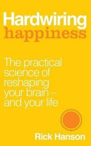 Hardwiring Happiness : The Practical Science of Reshaping Your Brain-and Your Life - Rick Hanson