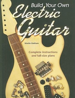 Build Your Own Electric Guitar : Complete Instructions and Full-Size Plans - Martin Oakham
