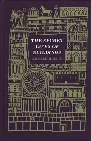 The Secret Lives of Buildings : From the Parthenon to the Wailing Wall in Thirteen Stories - Edward Hollis
