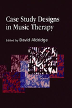 Case Study Designs in Music Therapy - Tony Wigram