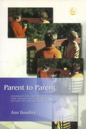 Parent to Parent : Information and Inspiration for Parents Dealing with Autism and Aspergerâ??s Syndrome - Ann Boush?y