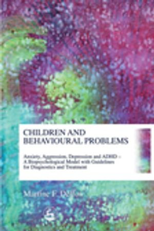 Children and Behavioural Problems : Anxiety, Aggression, Depression and ADHD a Biopsychological Model with Guidelines for Diagnostics and Treatment - Martine Delfos