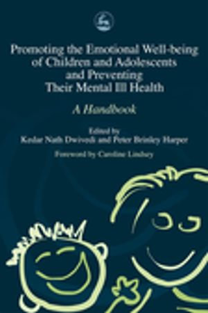 Promoting the Emotional Well Being of Children and Adolescents and Preventing Their Mental Ill Health : A Handbook - Kedar Nath Dwivedi