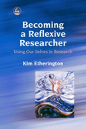 Becoming a Reflexive Researcher - Using Our Selves in Research : Using Our Selves in Research - Kim Etherington