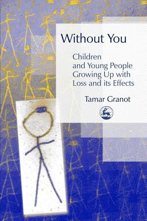 Without You â?? Children and Young People Growing Up with Loss and its Effects : Children And Young People Growing Up With Loss And Its Effects - Tamar Granot