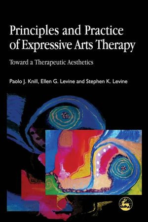 Principles and Practice of Expressive Arts Therapy : Toward a Therapeutic Aesthetics - Ellen Levine