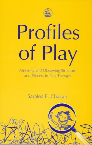 Profiles of Play : Assessing and Observing Structure and Process in Play Therapy - Saralea Chazan