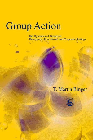 Group Action : The Dynamics of Groups in Therapeutic, Educational and Corporate Settings - Martin Ringer