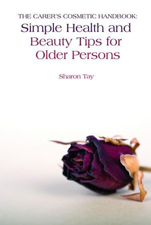 The Carer's Cosmetic Handbook : Simple Health and Beauty Tips for Older Persons - Sharon Tay