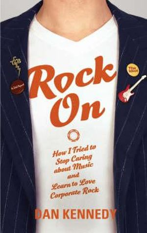 Rock on : How I Tried to Stop Caring About Music and Learn to Love Corporate Rock :  How I Tried to Stop Caring about Music and Learned to Love Corporate Rock - Dan Kennedy