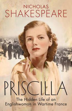 Priscilla : The Hidden Life of an Englishwoman in Wartime France - Nicholas Shakespeare