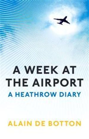 A Week At The Airport : A Heathrow Diary - Alain de Botton
