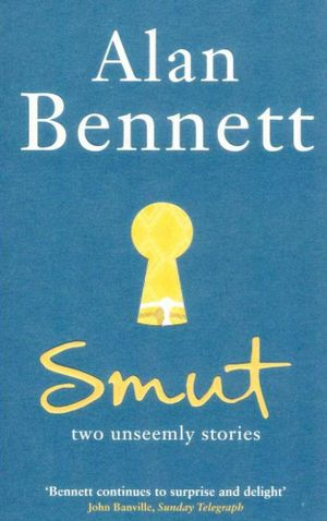 Smut : Two Unseemly Stories - Alan Bennett