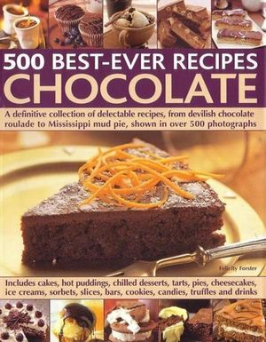500 Best-Ever Recipes - Chocolate : A Definitive Colelction of Delectable Recipes, From Devilish Chocolate Roulade to Mississippi Mud Pie, Shown in Over 500 Photographs - Felicity Forster