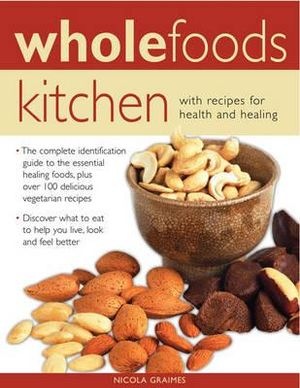 Wholefoods Kitchen : With Recipes for Health and Healing : The Complete Identification Guide to the Essential Healing Foods, Plus Over 100 Delicious Vegetarian Recipes - Discover What to Eat to Help You Live, Look and Feel Better - Nicola Graimes