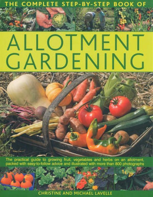 The Complete Step-By-Step Book of Allotment Gardening : The Practical Guide to Growing Fruit, Vegetables and Herbs on an Allotment, Pack With Easy-To-Follow Advice and Illustrated With More than 800 Photographs - Christine Lavelle
