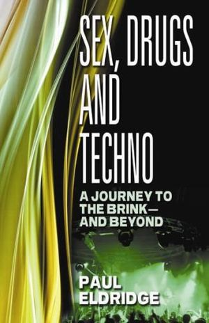 Sex, Drugs and Techno: A journey to the brink - and beyond Paul Eldridge