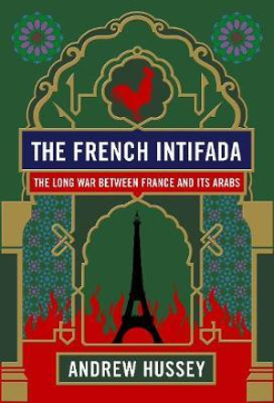 The French Intifada : The Long War Between France and its Arabs - Andrew Hussey