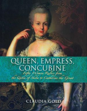 Queen, Empress, Concubine : Fifty Women Rulers from the Queen of Sheba to Catherine the Great - Claudia Gold
