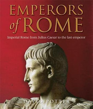 Emperors of Rome : Imperial Rome from Julius Caesar to the Last Emperor - David Potter