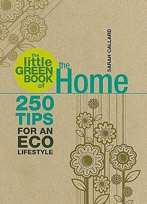 The Little Green Book Of The Home : 250 Tips For An Eco Lifestyle - Sarah Callard