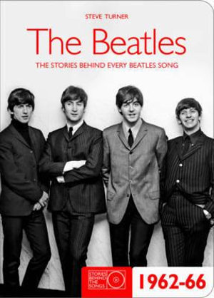 The Beatles 1962-66 : Stories Behind the Songs - Steve Turner