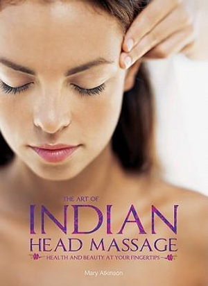 The Art of Indian Head Massage : Health and Beauty at Your Fingertips - Mary Atkinson