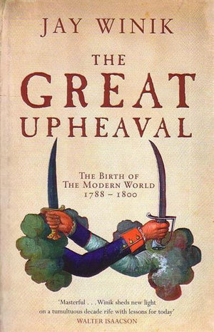 The Great Upheaval  : The Birth of the Modern World : 1788-1800 - Jay Winik