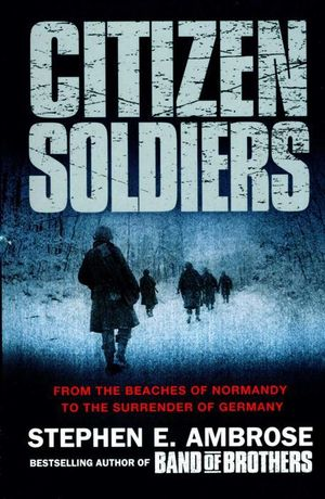 Citizen Soldiers : From the Beaches of Normandy to the Surrender of Germany - Stephen E. Ambrose