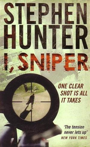 I, Sniper : One Clear Shot Is All It Takes : A Bob Lee Swagger Novel - Stephen Hunter